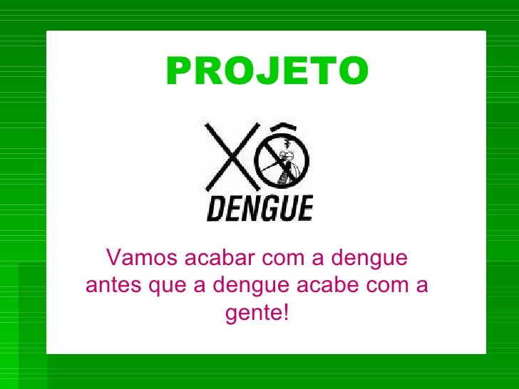 PROJETO      Vamos acabar com a dengue antes que a dengue acabe com a              gente!