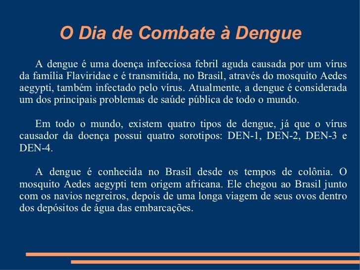 O Dia de Combate à Dengue A dengue é uma doença infecciosa febril aguda causada por um vírus da família Flaviridae e é tra...