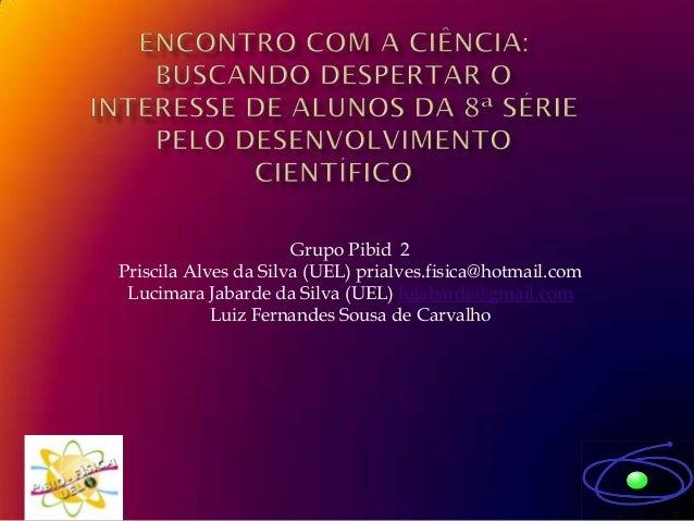 Grupo Pibid 2Priscila Alves da Silva (UEL) prialves.fisica@hotmail.com Lucimara Jabarde da Silva (UEL) lujabarde@gmail.com...