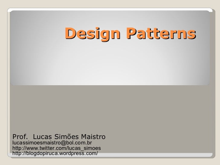 Design Patterns Prof.  Lucas Simões Maistro [email_address] http://www.twitter.com/lucas_simoes http://blogdopiruca.wordpr...