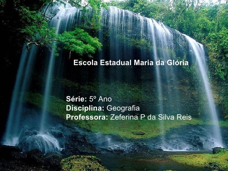 Escola Estadual Maria da Glória Série:  5º Ano Disciplina:  Geografia Professora:  Zeferina P da Silva Reis