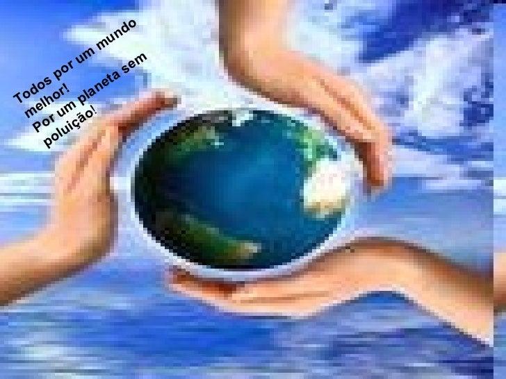 Todos por um mundo melhor! Por um planeta sem poluição !