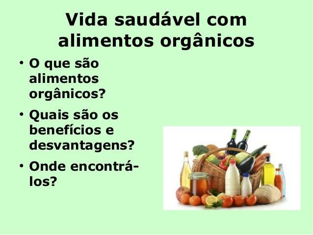 Vida saudável com  alimentos orgânicos  ● O que são  alimentos  orgânicos?  ● Quais são os  benefícios e  desvantagens?  ●...