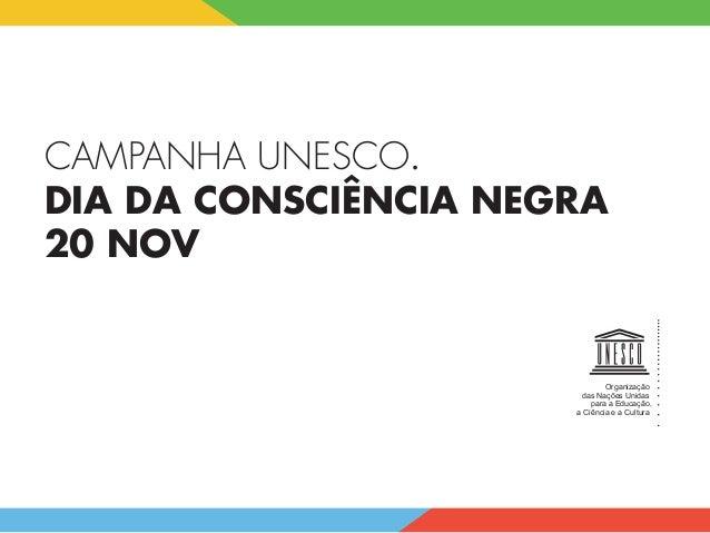CAMPANHA UNESCO. DIA DA CONSCIÊNCIA NEGRA 20 NOV Organização das Nações Unidas para a Educação, a Ciência e a Cult...