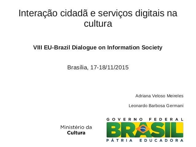 Interação cidadã e serviços digitais na cultura VIII EU-Brazil Dialogue on Information Society Brasília, 17-18/11/2015 Adr...
