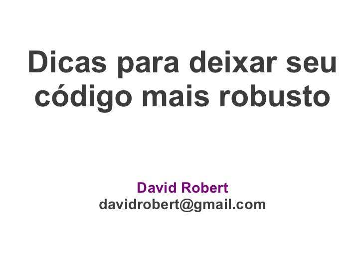 Dicas para deixar seucódigo mais robusto         David Robert    davidrobert@gmail.com