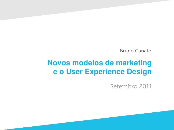 Bruno CanatoNovos modelos de marketing e o User Experience Design                Setembro 2011