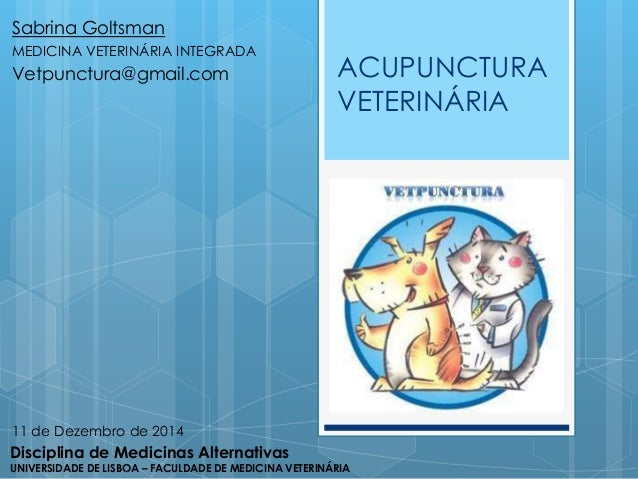ACUPUNCTURA  VETERINÁRIA  Sabrina Goltsman  MEDICINA VETERINÁRIA INTEGRADA  Vetpunctura@gmail.com  11 de Dezembro de 2014 ...