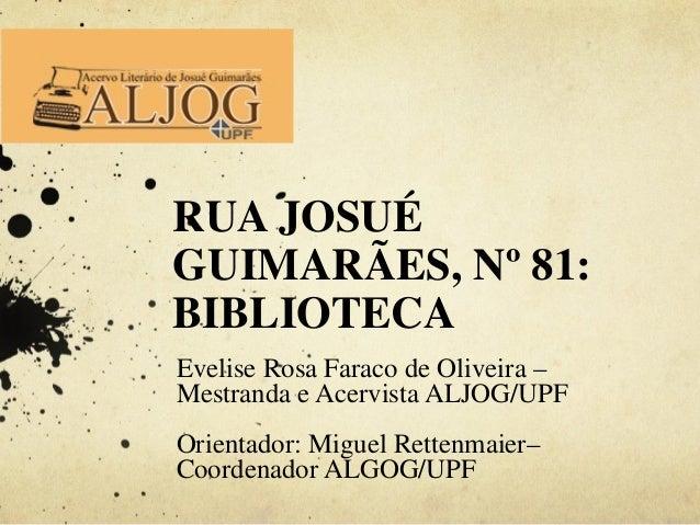 RUA JOSUÉ GUIMARÃES, Nº 81: BIBLIOTECA Evelise Rosa Faraco de Oliveira – Mestranda e Acervista ALJOG/UPF Orientador: Migue...