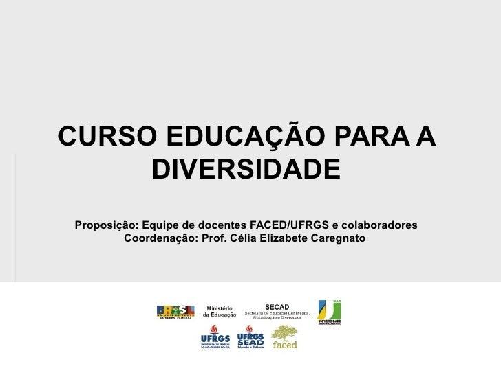 CURSO EDUCAÇÃO PARA A      DIVERSIDADE Proposição: Equipe de docentes FACED/UFRGS e colaboradores         Coordenação: Pro...