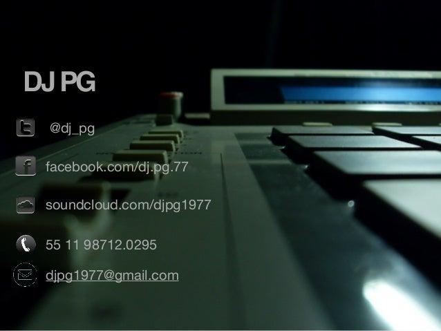 DJ PG @dj_pg facebook.com/dj.pg.77 soundcloud.com/djpg1977 55 11 98712.0295 djpg1977@gmail.com