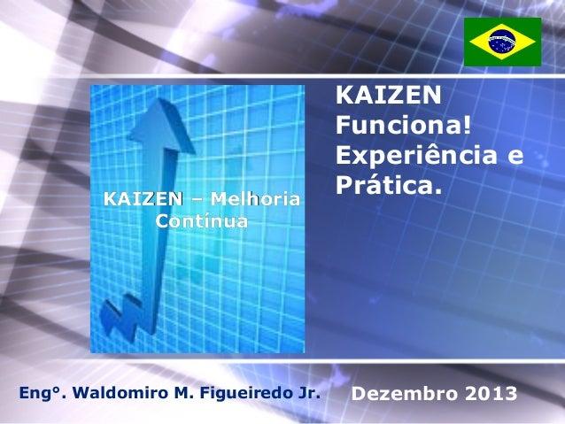 KAIZEN – Melhoria Contínua  Eng°. Waldomiro M. Figueiredo Jr.  KAIZEN Funciona! Experiência e Prática.  Dezembro 2013
