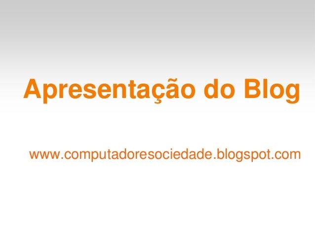 Apresentação do Blogwww.computadoresociedade.blogspot.com