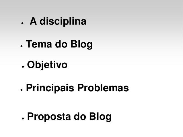 ●   A disciplina●   Tema do Blog●   Objetivo●   Principais Problemas●   Proposta do Blog