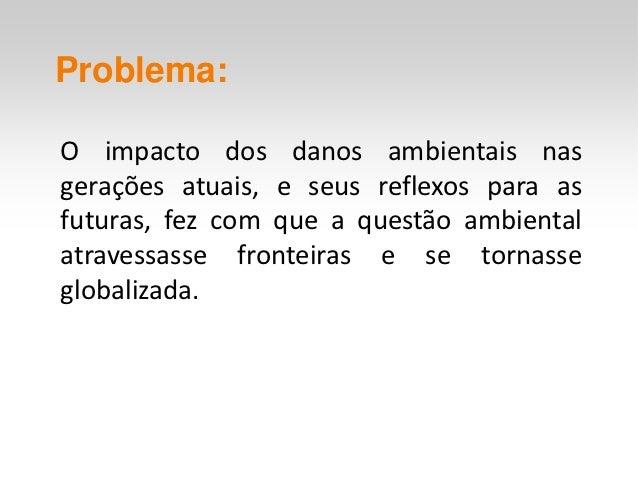 Problema:O impacto dos danos ambientais nasgerações atuais, e seus reflexos para asfuturas, fez com que a questão ambienta...
