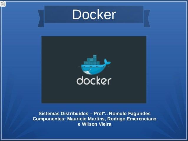 Docker Sistemas Distribuídos – Profº.: Romulo Fagundes Componentes: Mauricio Martins, Rodrigo Emerenciano e Wilson Vieira