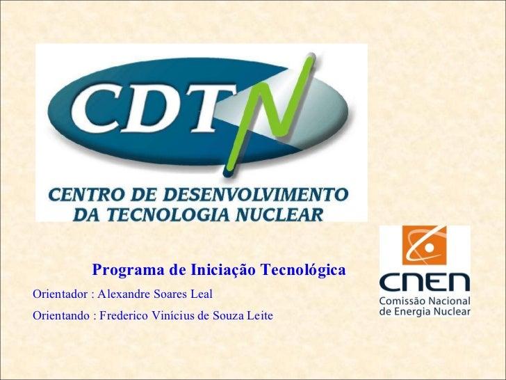 Programa de Iniciação Tecnológica Orientador : Alexandre Soares Leal Orientando : Frederico Vinícius de Souza Leite