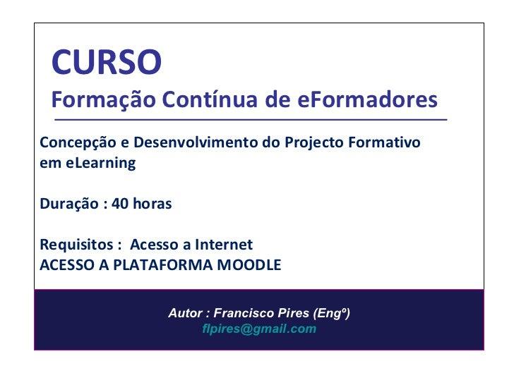 Concepção e Desenvolvimento do Projecto Formativo em eLearning Duração : 40 horas Requisitos :  Acesso a Internet ACESSO A...