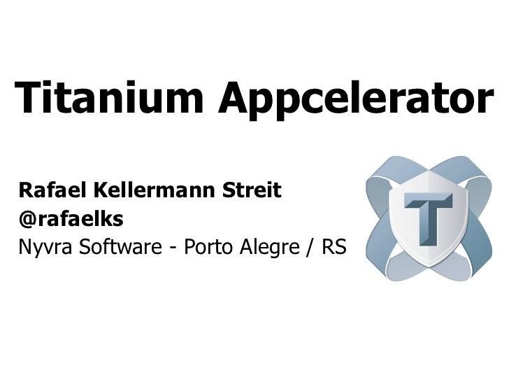 Titanium AppceleratorRafael Kellermann Streit@rafaelksNyvra Software - Porto Alegre / RS