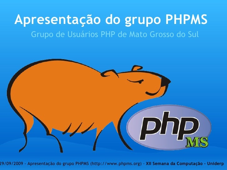 Apresentação do grupo PHPMS Grupo de Usuários PHP de Mato Grosso do Sul 29/09/2009 - Apresentação do grupo PHPMS (http://w...