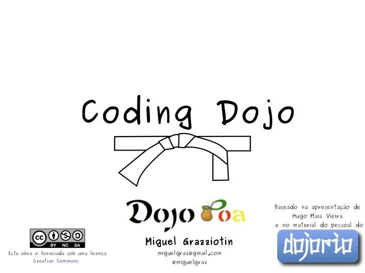 Coding Dojo Miguel Grazziotin [email_address] @miguelgraz Baseado na apresentação de  Hugo Maia Vieira  e no material do p...