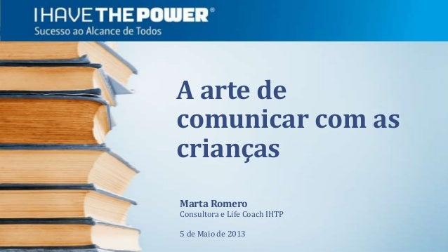 A arte decomunicar com ascriançasMarta RomeroConsultora e Life Coach IHTP5 de Maio de 2013
