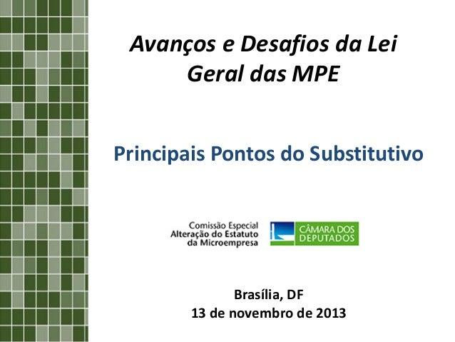 Avanços e Desafios da Lei Geral das MPE Principais Pontos do Substitutivo  Brasília, DF 13 de novembro de 2013