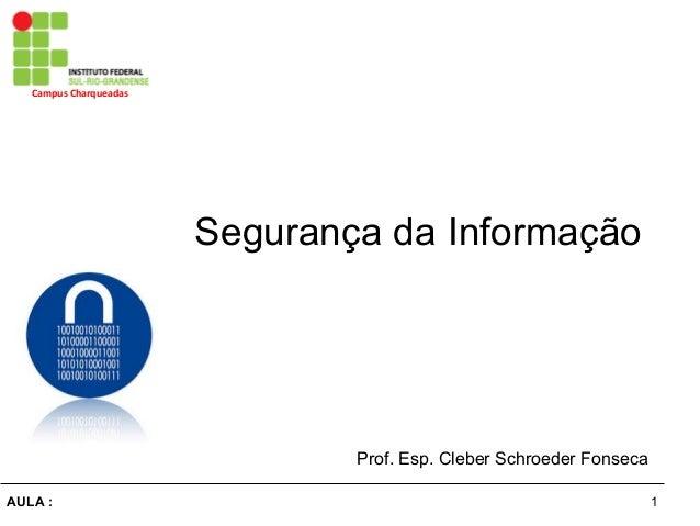 1AULA : Campus  Charqueadas   Segurança da Informação Prof. Esp. Cleber Schroeder Fonseca
