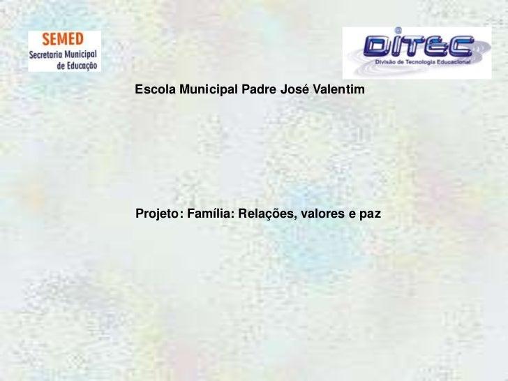 Escola Municipal Padre José Valentim<br />Projeto: Família: Relações, valores e paz<br />