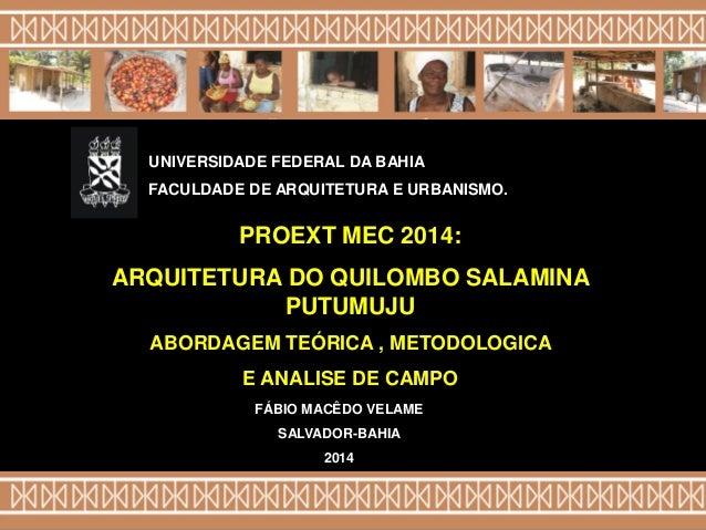 FÁBIO MACÊDO VELAME SALVADOR-BAHIA 2014 PROEXT MEC 2014: ARQUITETURA DO QUILOMBO SALAMINA PUTUMUJU ABORDAGEM TEÓRICA , MET...