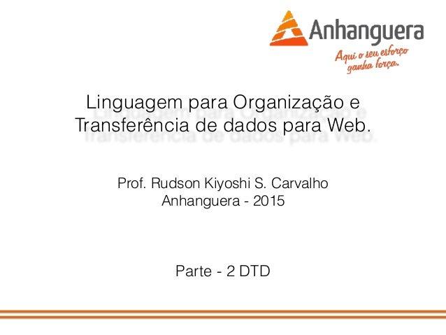 Linguagem para Organização e Transferência de dados para Web. Prof. Rudson Kiyoshi S. Carvalho Anhanguera - 2015 Parte - 2...