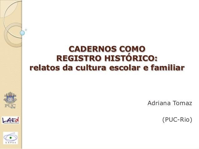 CADERNOS COMO REGISTRO HISTÓRICO: relatos da cultura escolar e familiar Adriana Tomaz (PUC-Rio)