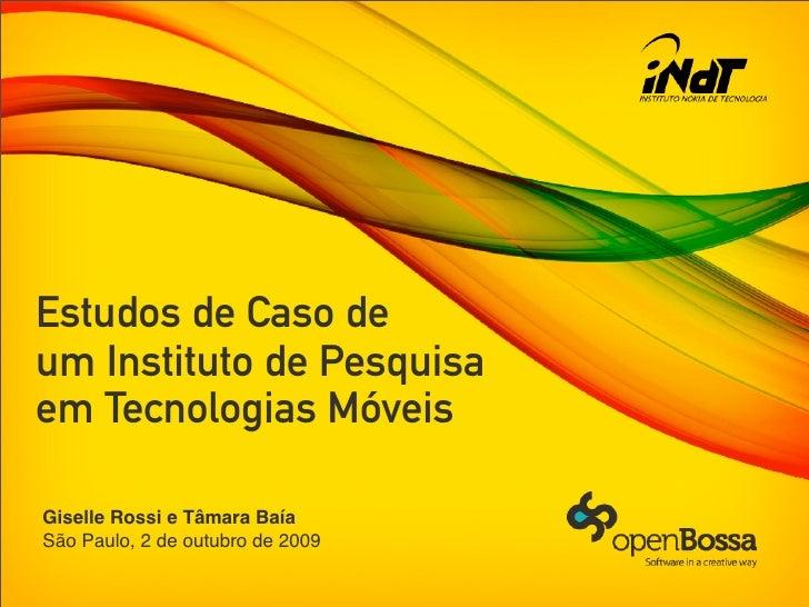 Estudos de Caso de um Instituto de Pesquisa em Tecnologias Móveis  Giselle Rossi e Tâmara Baía São Paulo, 2 de outubro de ...