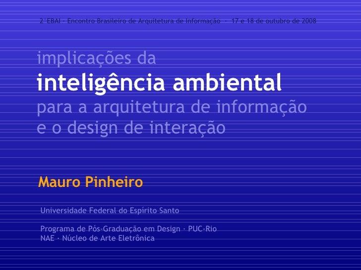 implicações da inteligência ambiental para a arquitetura de informação e o design de interação Mauro Pinheiro 2°EBAI · Enc...