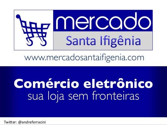 www.mercadosantaifigenia.com Comércio eletrônico sua loja sem fronteiras Twi$er:  @andreferracini