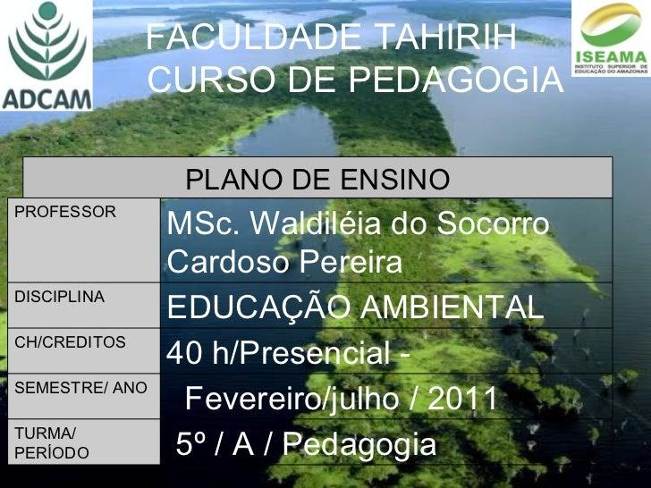 FACULDADE TAHIRIH CURSO DE PEDAGOGIA PLANO DE ENSINO PROFESSOR MSc. Waldiléia do Socorro Cardoso Pereira DISCIPLINA EDUCAÇ...