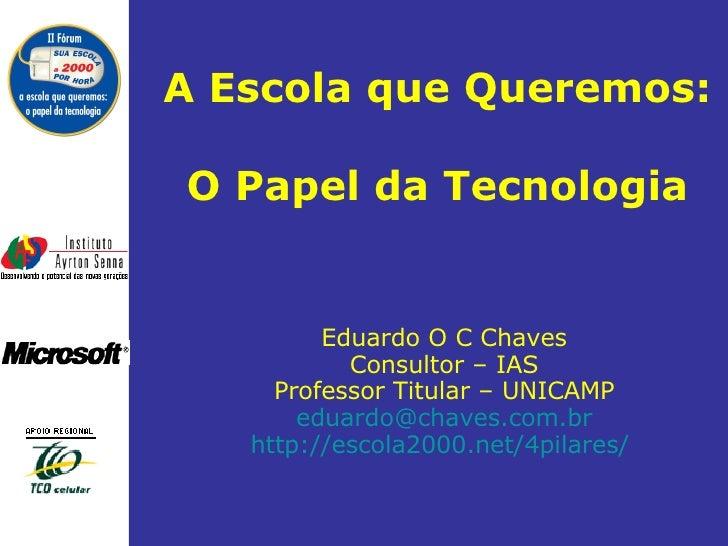 A Escola que Queremos:  O Papel da Tecnologia Eduardo O C Chaves Consultor – IAS Professor Titular – UNICAMP [email_addres...
