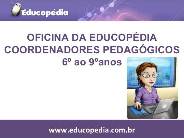 OFICINA DA EDUCOPÉDIACOORDENADORES PEDAGÓGICOS         6º ao 9ºanos      www.educopedia.com.br