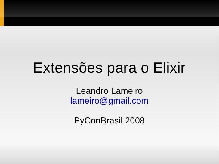 Extensões para o Elixir        Leandro Lameiro      lameiro@gmail.com        PyConBrasil 2008