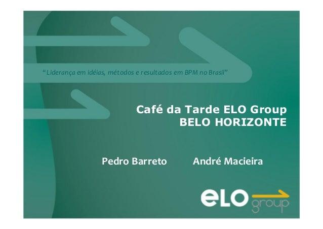 """""""Liderança em idéias, métodos e resultados em BPM no Brasil"""" Café da Tarde ELO Group BELO HORIZONTE Pedro Barreto André Ma..."""