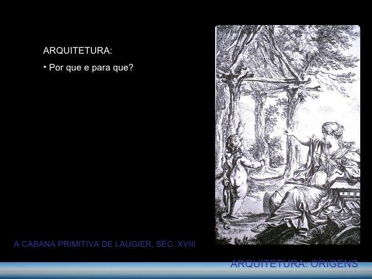 ARQUITETURA: ORIGENS <ul><li>ARQUITETURA: </li></ul><ul><li>Por que e para que? </li></ul>A CABANA PRIMITIVA DE LAUGIER, S...