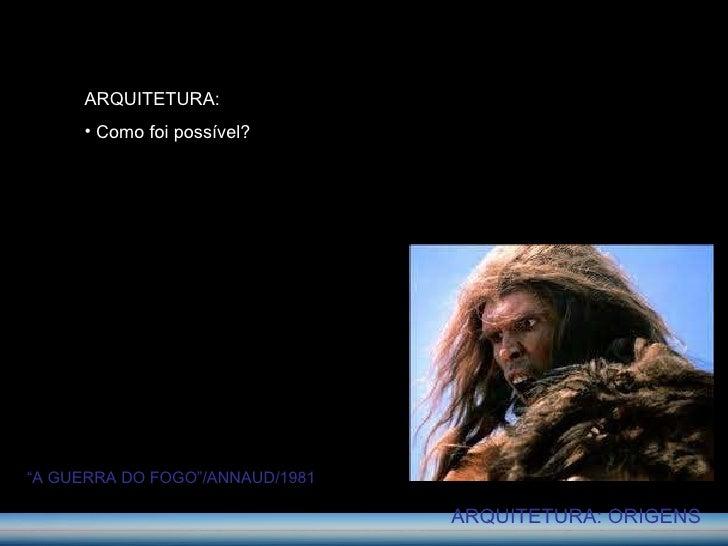 "ARQUITETURA: ORIGENS <ul><li>ARQUITETURA: </li></ul><ul><li>Como foi possível? </li></ul>"" A GUERRA DO FOGO""/ANNAUD/1981"