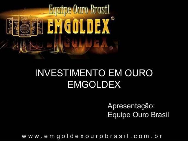 INVESTIMENTO EM OURO EMGOLDEX Apresentação: Equipe Ouro Brasil www.emgoldexourobrasil.com.br