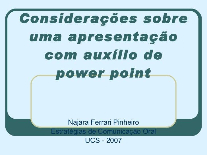 Considerações sobre uma apresentação com auxílio de power point Najara Ferrari Pinheiro Estratégias de Comunicação Oral UC...
