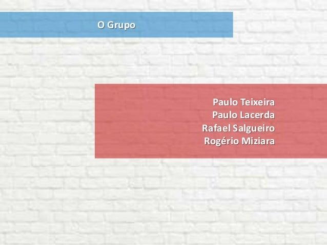 O Grupo Paulo Teixeira Paulo Lacerda Rafael Salgueiro Rogério Miziara