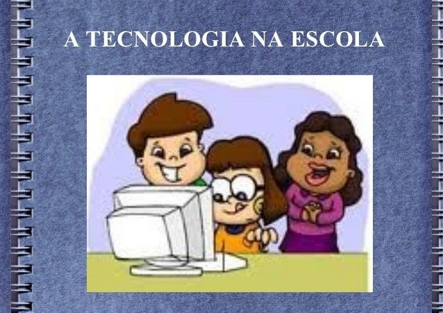 A TECNOLOGIA NA ESCOLA