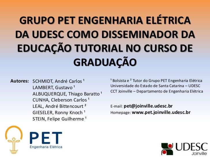 GRUPO PET ENGENHARIA ELÉTRICA DA UDESC COMO DISSEMINADOR DA EDUCAÇÃO TUTORIAL NO CURSO DE           GRADUAÇÃOAutores: SCHM...