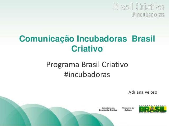 TÍTULO  Comunicação Incubadoras Brasil  Criativo  Programa Brasil Criativo  #incubadoras  Adriana Veloso
