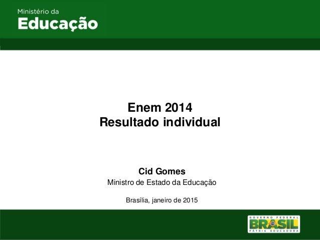 Enem 2014 Resultado individual Cid Gomes Ministro de Estado da Educação Brasília, janeiro de 2015