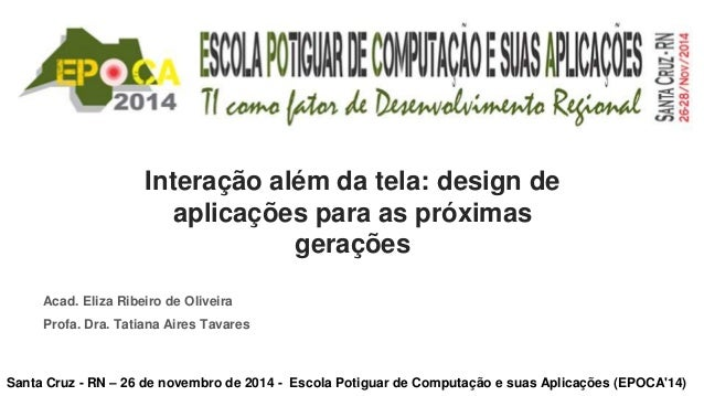 Interação além da tela: design de  aplicações para as próximas  gerações  Acad. Eliza Ribeiro de Oliveira  Profa. Dra. Tat...
